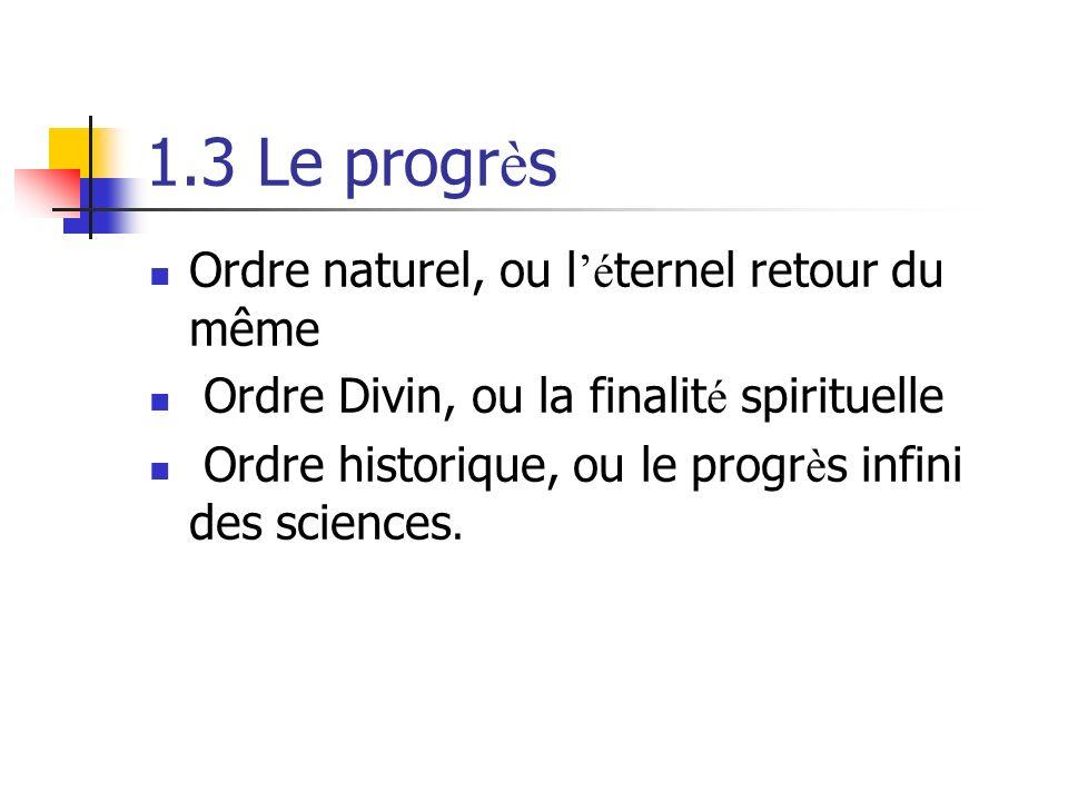1.3 Le progr è s Ordre naturel, ou l é ternel retour du même Ordre Divin, ou la finalit é spirituelle Ordre historique, ou le progr è s infini des sciences.