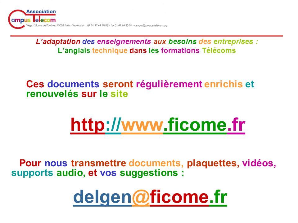 __________________________________________ Ladaptation des enseignements aux besoins des entreprises : Langlais technique dans les formations Télécoms Ces documents seront régulièrement enrichis et renouvelés sur le site http://www.ficome.fr : Pour nous transmettre documents, plaquettes, vidéos, supports audio, et vos suggestions : delgen@ficome.fr