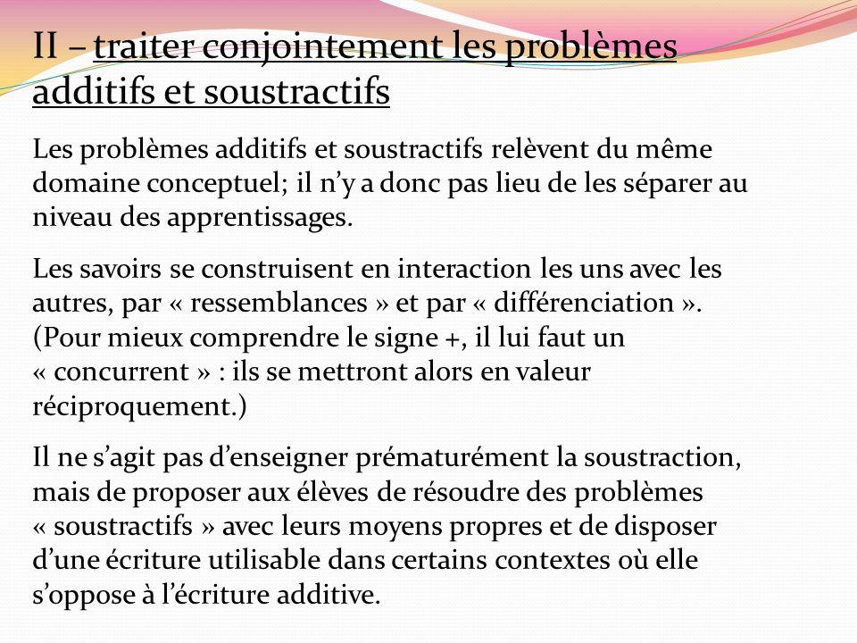 II – traiter conjointement les problèmes additifs et soustractifs Les problèmes additifs et soustractifs relèvent du même domaine conceptuel; il ny a