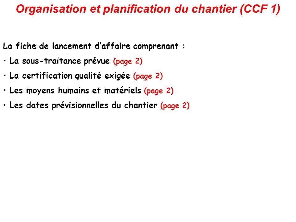 Organisation et planification du chantier (CCF 1) La fiche de lancement daffaire comprenant : La sous-traitance prévue (page 2) La certification qualité exigée (page 2) Les moyens humains et matériels (page 2) Les dates prévisionnelles du chantier (page 2)