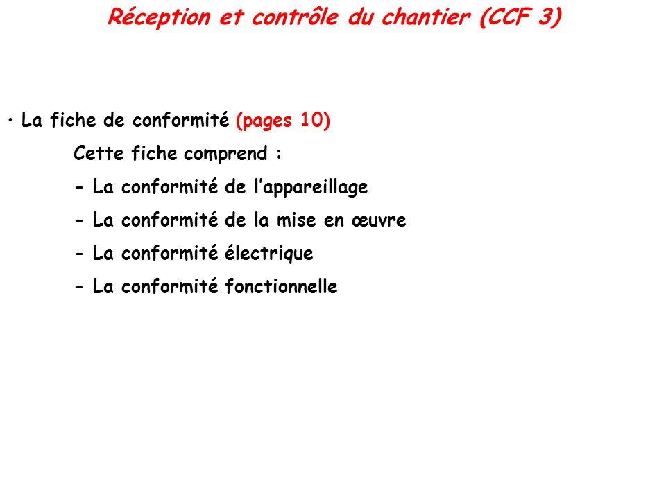 La fiche de conformité (pages 10) Cette fiche comprend : - La conformité de lappareillage - La conformité de la mise en œuvre - La conformité électrique - La conformité fonctionnelle Réception et contrôle du chantier (CCF 3)