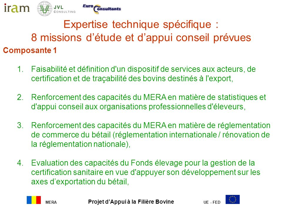 MERA Projet dAppui à la Filière Bovine UE - FED Expertise technique spécifique : 8 missions détude et dappui conseil prévues a. Gestion opérationnelle