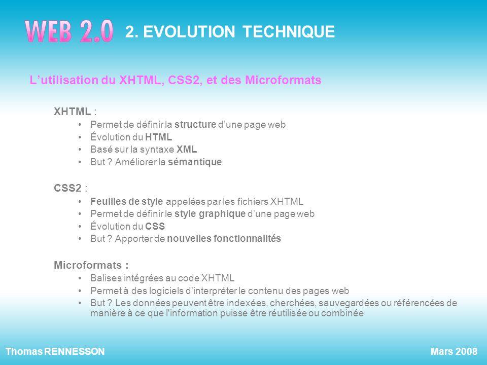 Mars 2008Thomas RENNESSON 2. EVOLUTION TECHNIQUE Lutilisation du XHTML, CSS2, et des Microformats XHTML : Permet de définir la structure dune page web