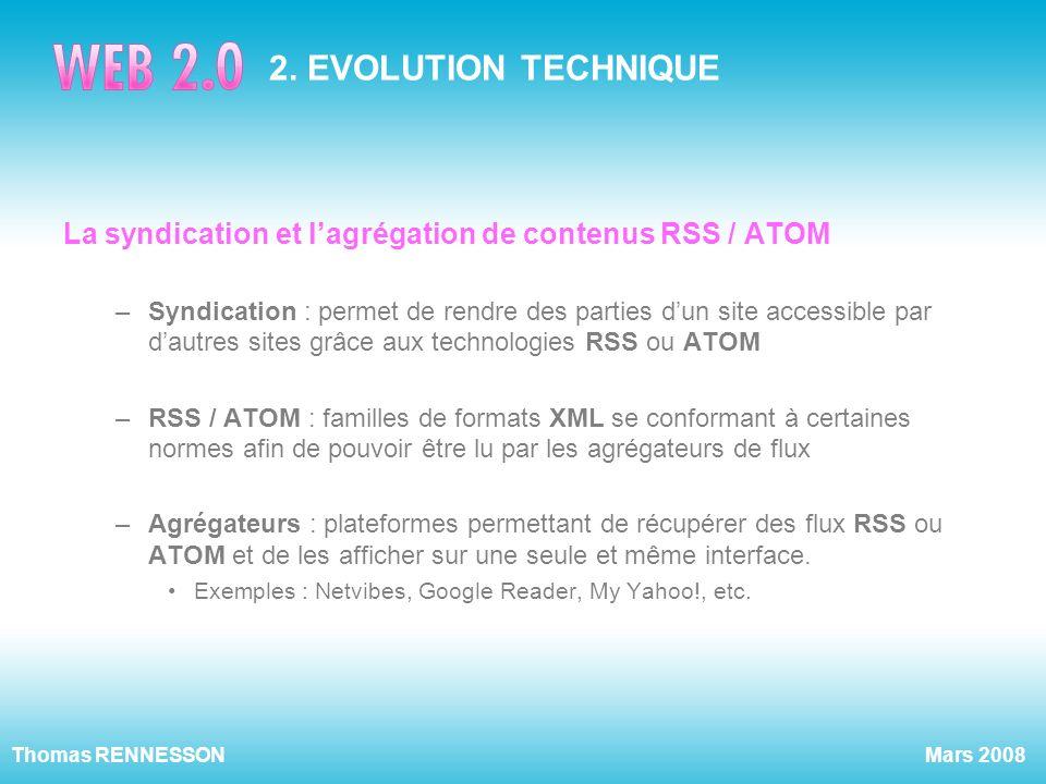 Mars 2008Thomas RENNESSON 2. EVOLUTION TECHNIQUE La syndication et lagrégation de contenus RSS / ATOM –Syndication : permet de rendre des parties dun