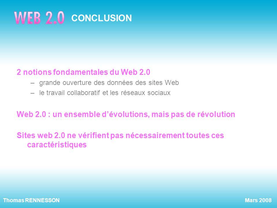 Mars 2008Thomas RENNESSON CONCLUSION 2 notions fondamentales du Web 2.0 –grande ouverture des données des sites Web –le travail collaboratif et les ré