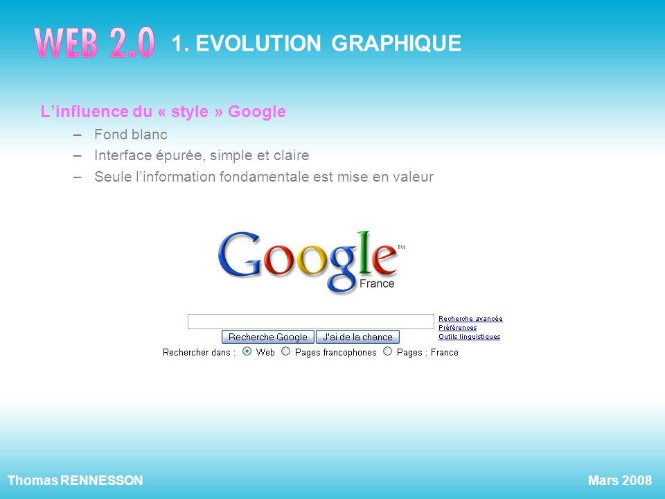 Mars 2008Thomas RENNESSON 1. EVOLUTION GRAPHIQUE Linfluence du « style » Google –Fond blanc –Interface épurée, simple et claire –Seule linformation fo