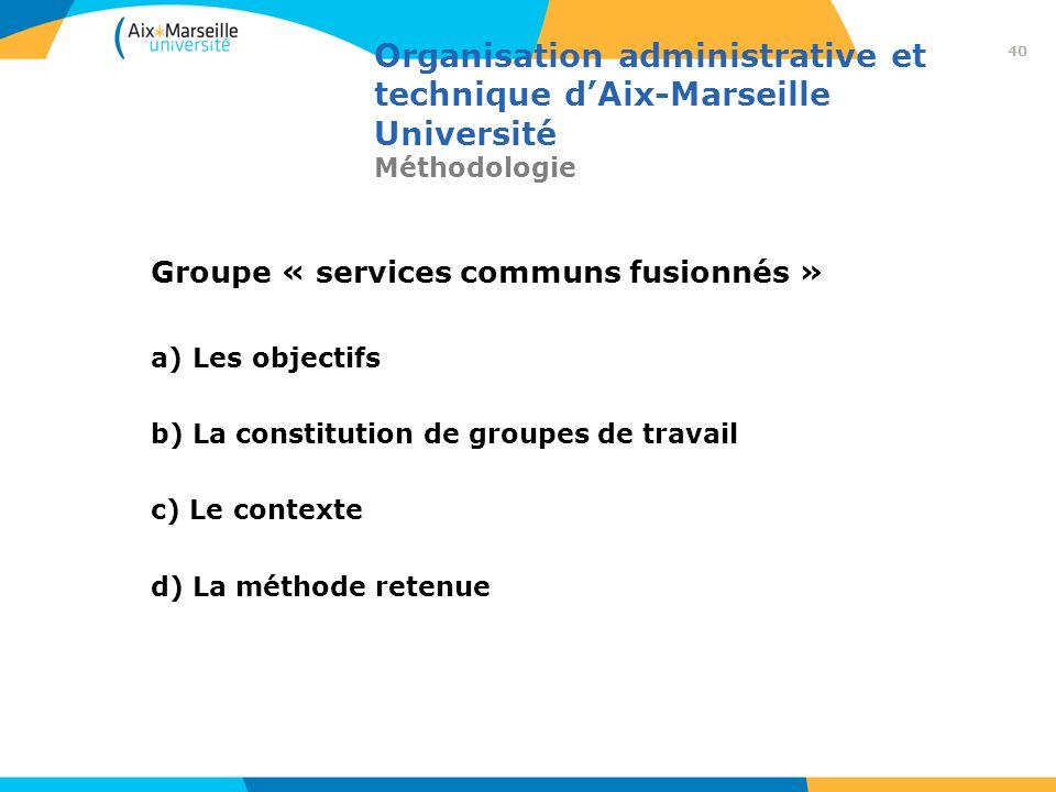Organisation administrative et technique dAix-Marseille Université Méthodologie Groupe « services communs fusionnés » a) Les objectifs b) La constitut