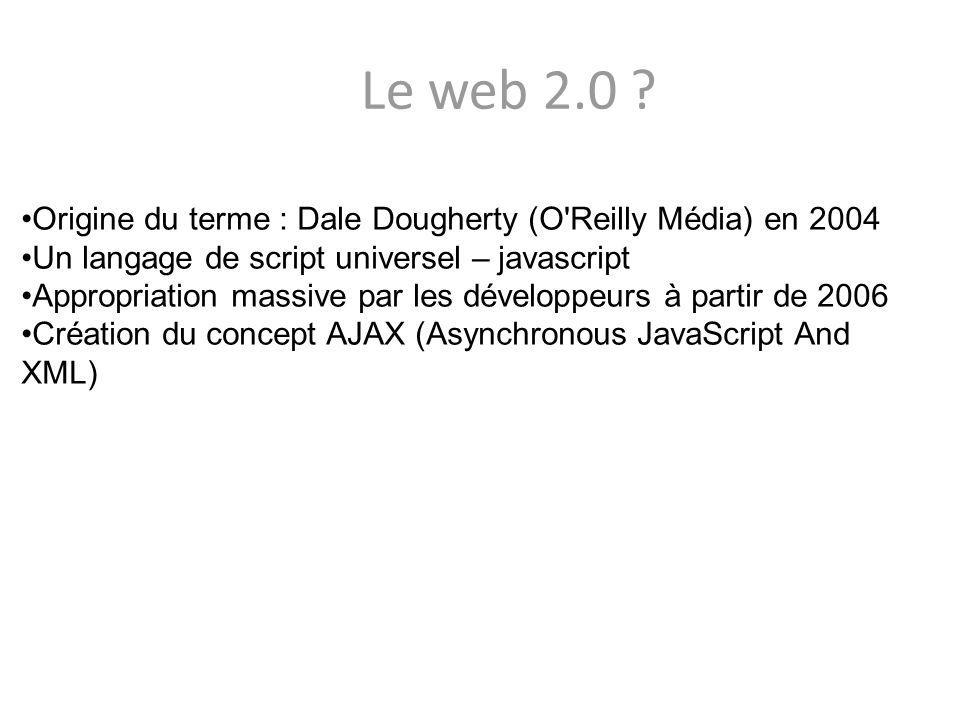 Le web 2.0 ? Origine du terme : Dale Dougherty (O'Reilly Média) en 2004 Un langage de script universel – javascript Appropriation massive par les déve