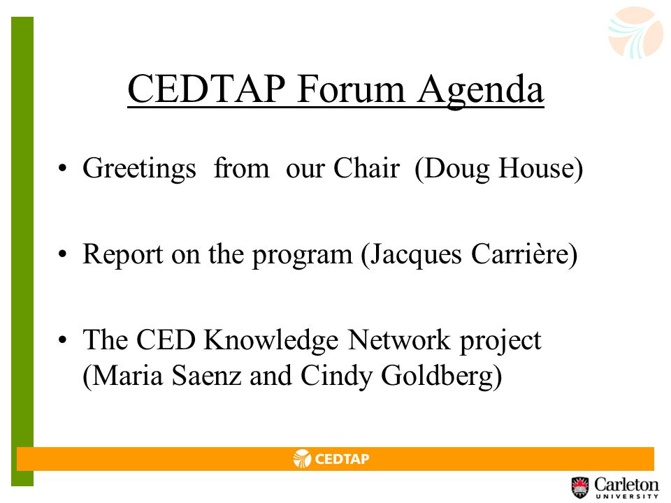 CEDTAP Forum Agenda Greetings from our Chair (Doug House) Report on the program (Jacques Carrière) The CED Knowledge Network project (Maria Saenz and Cindy Goldberg)