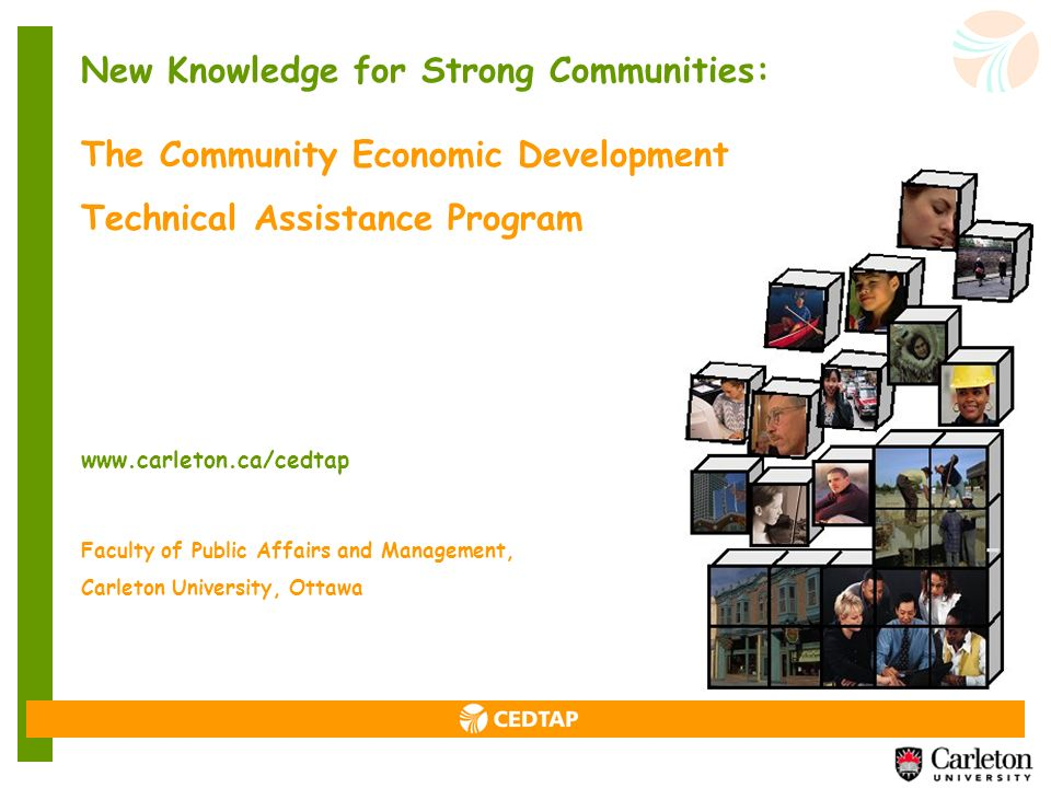 New Knowledge for Strong Communities: The Community Economic Development Technical Assistance Program www.carleton.ca/cedtap Faculty of Public Affairs and Management, Carleton University, Ottawa