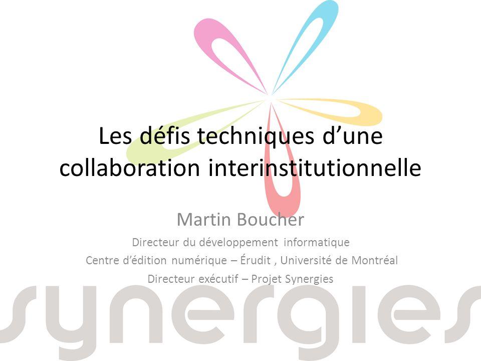 Les défis techniques dune collaboration interinstitutionnelle Martin Boucher Directeur du développement informatique Centre dédition numérique – Érudit, Université de Montréal Directeur exécutif – Projet Synergies