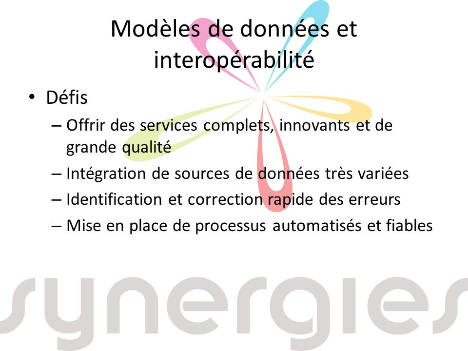 Modèles de données et interopérabilité Défis – Offrir des services complets, innovants et de grande qualité – Intégration de sources de données très variées – Identification et correction rapide des erreurs – Mise en place de processus automatisés et fiables