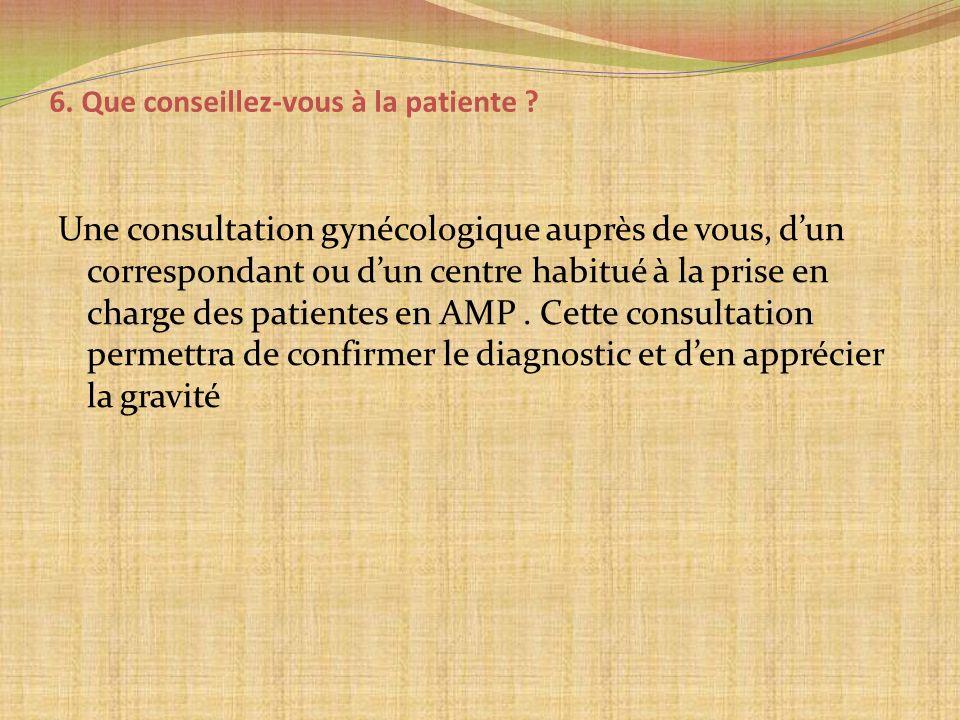 6. Que conseillez-vous à la patiente ? Une consultation gynécologique auprès de vous, dun correspondant ou dun centre habitué à la prise en charge des