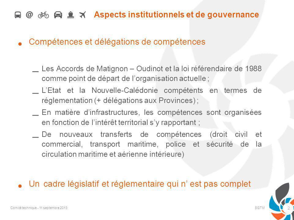 Aspects institutionnels et de gouvernance Compétences et délégations de compétences – Les Accords de Matignon – Oudinot et la loi référendaire de 1988 comme point de départ de lorganisation actuelle ; – LEtat et la Nouvelle-Calédonie compétents en termes de réglementation (+ délégations aux Provinces) ; – En matière dinfrastructures, les compétences sont organisées en fonction de lintérêt territorial sy rapportant ; – De nouveaux transferts de compétences (droit civil et commercial, transport maritime, police et sécurité de la circulation maritime et aérienne intérieure) Un cadre législatif et réglementaire qui n est pas complet Comité technique - 11 septembre 2013SGTM 2