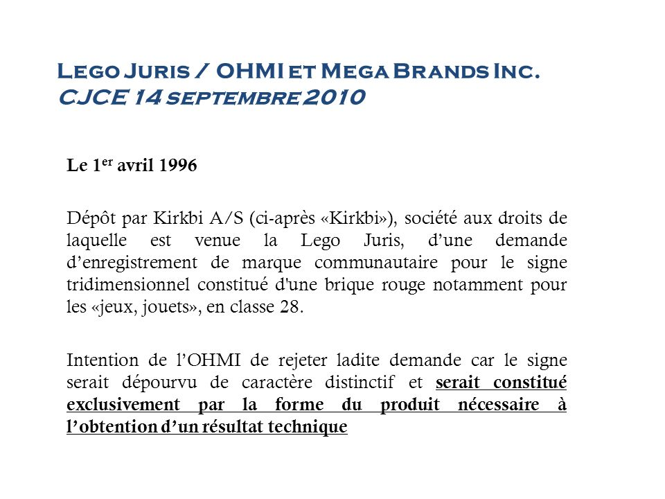 Lego Juris / OHMI et Mega Brands Inc. CJCE 14 septembre 2010 Le 1 er avril 1996 Dépôt par Kirkbi A/S (ci-après «Kirkbi»), société aux droits de laquel