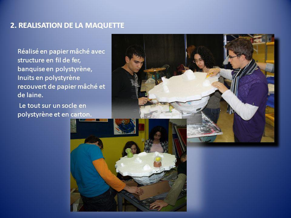 2. REALISATION DE LA MAQUETTE Réalisé en papier mâché avec structure en fil de fer, banquise en polystyrène, Inuits en polystyrène recouvert de papier