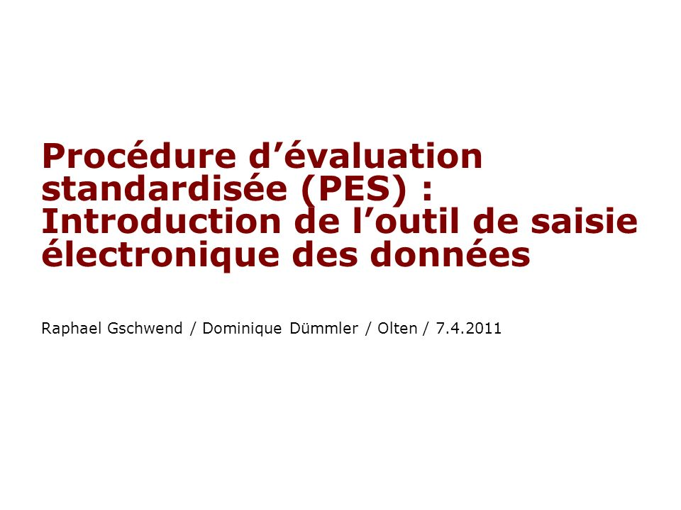 Procédure dévaluation standardisée (PES) : Introduction de loutil de saisie électronique des données Raphael Gschwend / Dominique Dümmler / Olten / 7.4.2011