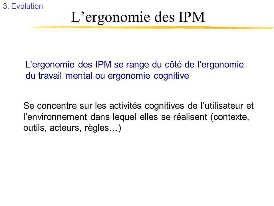 Lergonomie des IPM Lergonomie des IPM se range du côté de lergonomie du travail mental ou ergonomie cognitive Se concentre sur les activités cognitive