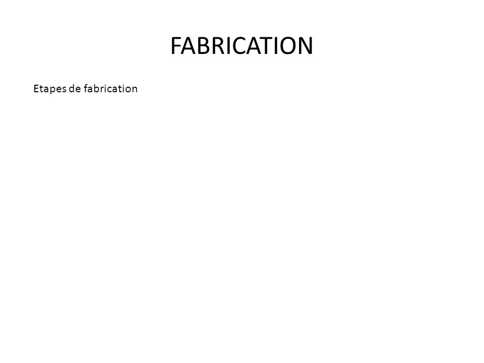 FABRICATION Etapes de fabrication
