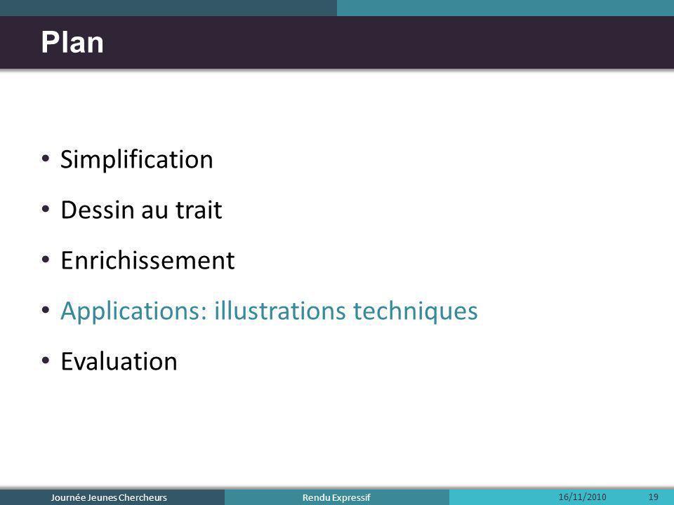 Rendu Expressif Simplification Dessin au trait Enrichissement Applications: illustrations techniques Evaluation Plan 16/11/2010 Journée Jeunes Cherche