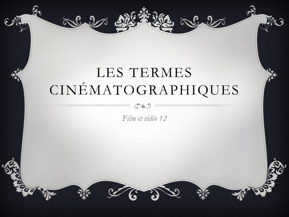 LES TERMES CINÉMATOGRAPHIQUES Film et vidéo 12
