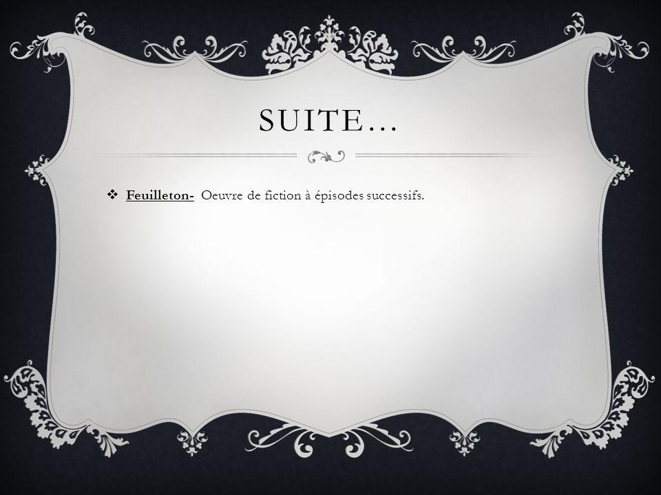 SUITE… Feuilleton- Oeuvre de fiction à épisodes successifs.
