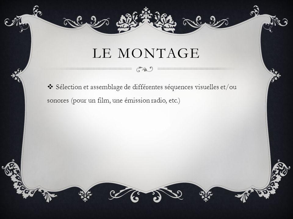 LE MONTAGE Sélection et assemblage de différentes séquences visuelles et/ou sonores (pour un film, une émission radio, etc.)