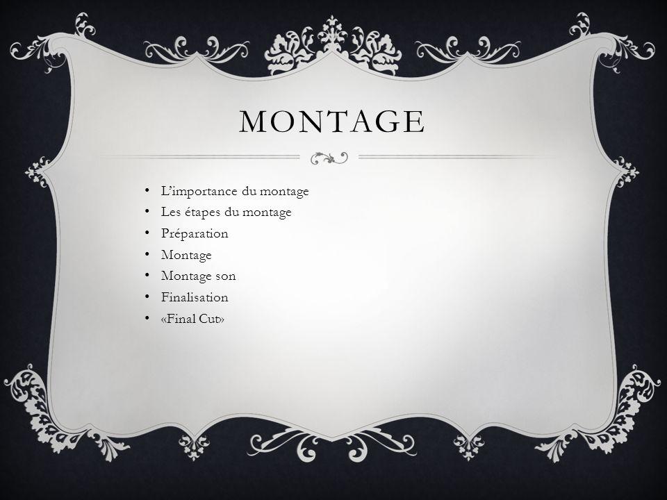 MONTAGE Limportance du montage Les étapes du montage Préparation Montage Montage son Finalisation «Final Cut»