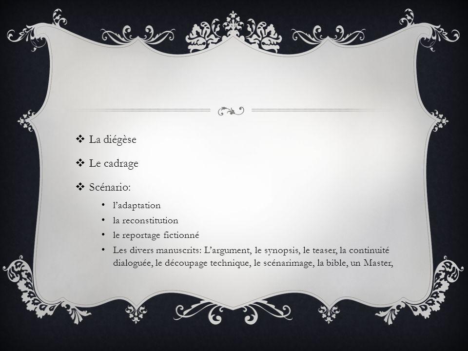 La diégèse Le cadrage Scénario: ladaptation la reconstitution le reportage fictionné Les divers manuscrits: Largument, le synopsis, le teaser, la continuité dialoguée, le découpage technique, le scénarimage, la bible, un Master,