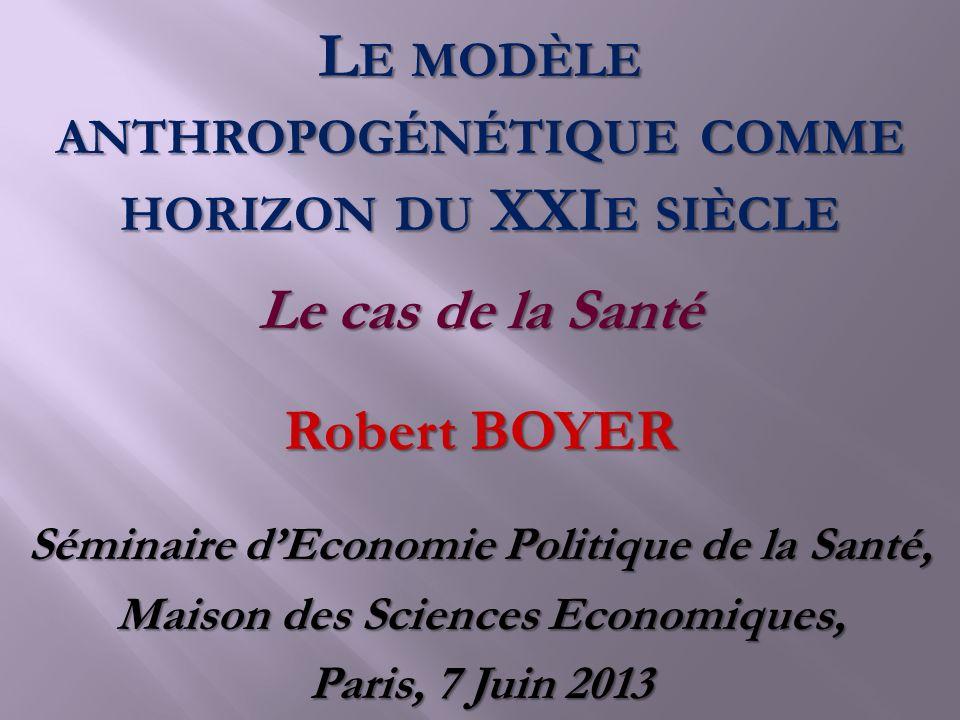 Robert BOYER Séminaire dEconomie Politique de la Santé, Maison des Sciences Economiques, Paris, 7 Juin 2013 Le cas de la Santé L E MODÈLE ANTHROPOGÉNÉ