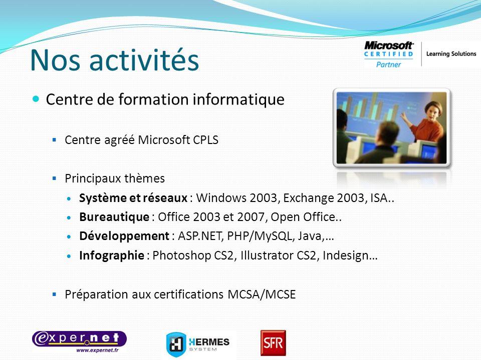 Nos activités Centre de formation informatique Centre agréé Microsoft CPLS Principaux thèmes Système et réseaux : Windows 2003, Exchange 2003, ISA.. B