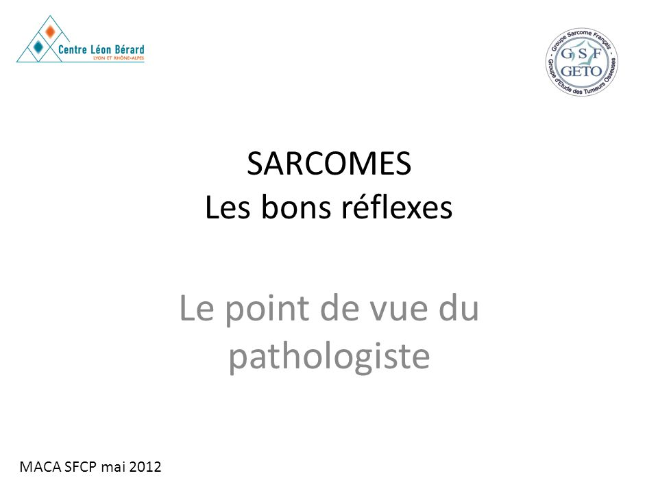 MACA SFCP mai 2012 SARCOMES Les bons réflexes Le point de vue du pathologiste
