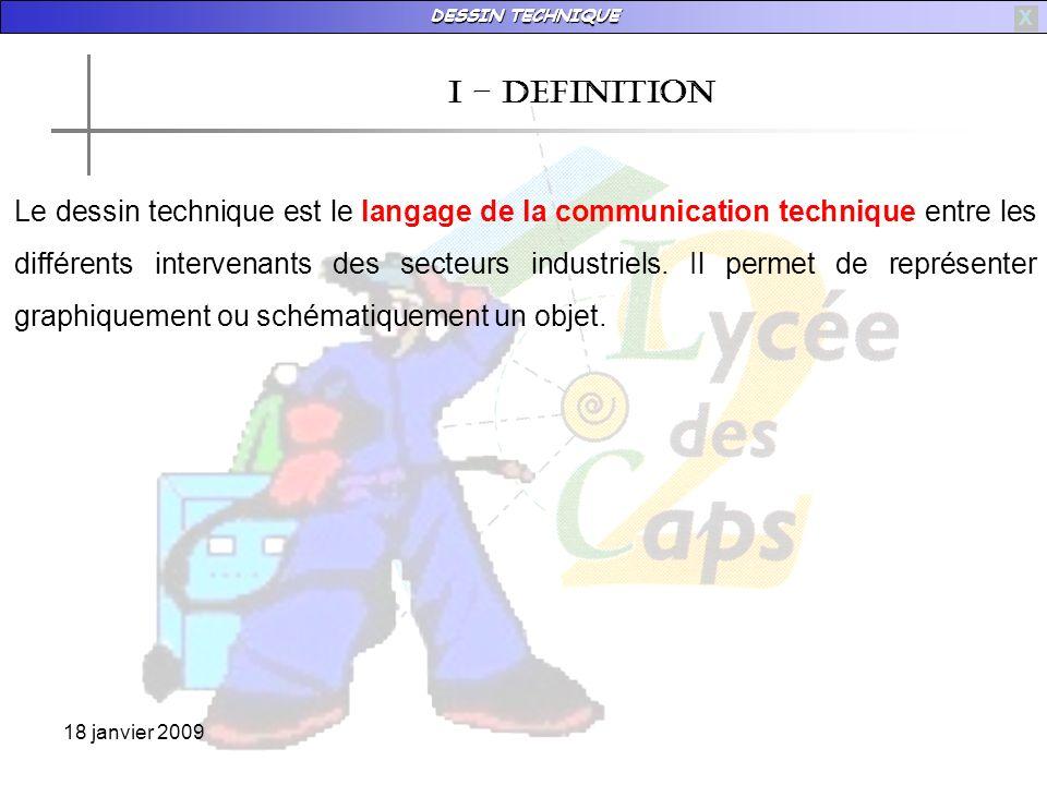 DESSIN TECHNIQUE 18 janvier 2009 X I – definition Le dessin technique est le langage de la communication technique entre les différents intervenants des secteurs industriels.