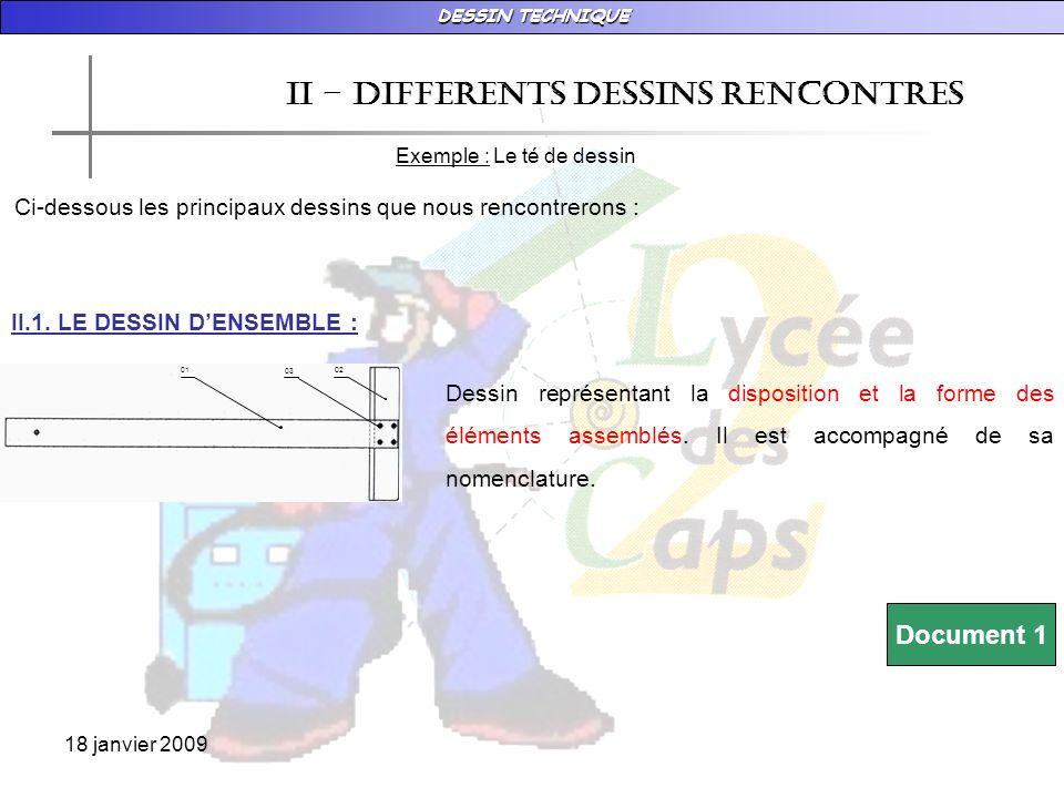 DESSIN TECHNIQUE 18 janvier 2009 02 03 01 II – DIFFERENTS DESSINS RENCONTRES Exemple : Le té de dessin Ci-dessous les principaux dessins que nous rencontrerons : II.1.