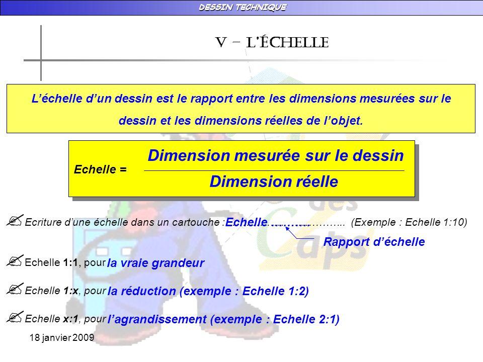 DESSIN TECHNIQUE 18 janvier 2009 684 v – LÉchelle Echelle = Dimension mesurée sur le dessin Dimension réelle Déterminer léchelle du dessin densemble du té de dessin grâce au dessin ci-dessous : - Longueur réelle : ……………………………… - Longueur dessinée (mesurée sur le dessin) : ……………………………… - Echelle : …………=………………=… Dimension réelle en mm 684 mm 171 mm 171 684 171 x 1 171 x 4 1 4 Echelle 1 : 4 Document 1