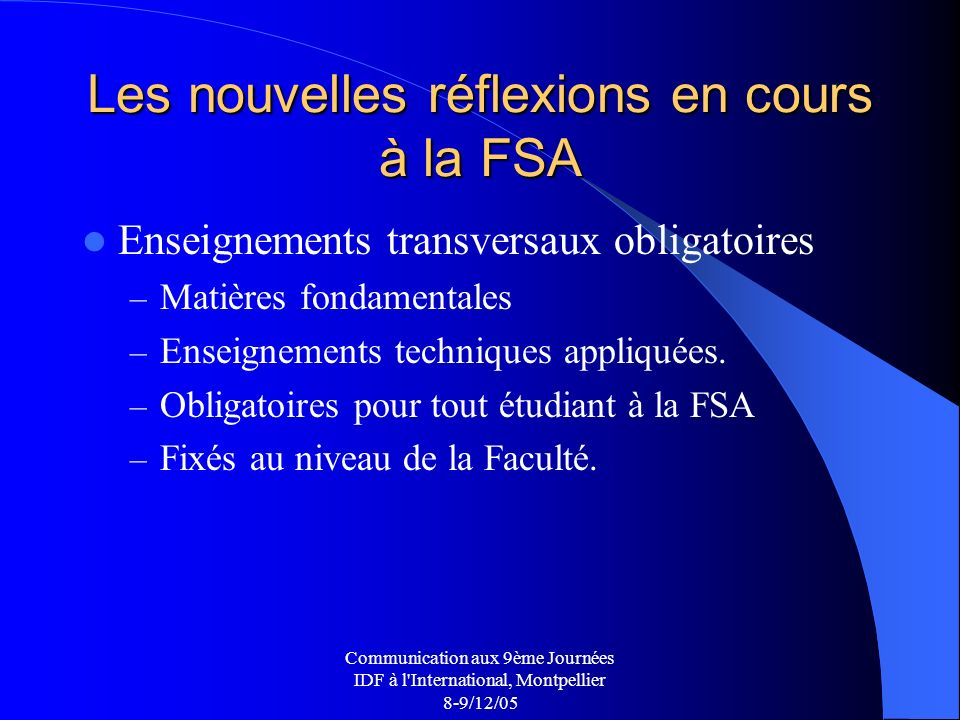Communication aux 9ème Journées IDF à l International, Montpellier 8-9/12/05 Les nouvelles réflexions en cours à la FSA Enseignements transversaux obligatoires – Matières fondamentales – Enseignements techniques appliquées.