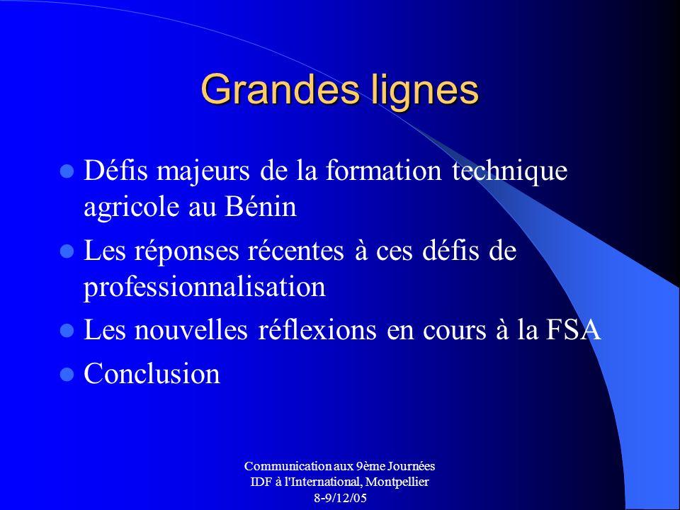 Communication aux 9ème Journées IDF à l International, Montpellier 8-9/12/05 Grandes lignes Défis majeurs de la formation technique agricole au Bénin Les réponses récentes à ces défis de professionnalisation Les nouvelles réflexions en cours à la FSA Conclusion