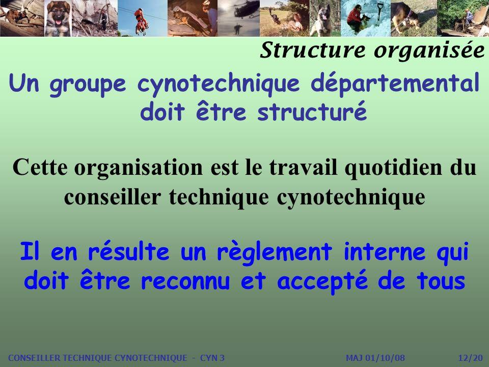 Un groupe cynotechnique départemental doit être structuré Structure organisée CONSEILLER TECHNIQUE CYNOTECHNIQUE - CYN 3 MAJ 01/10/08 12/20 Cette orga