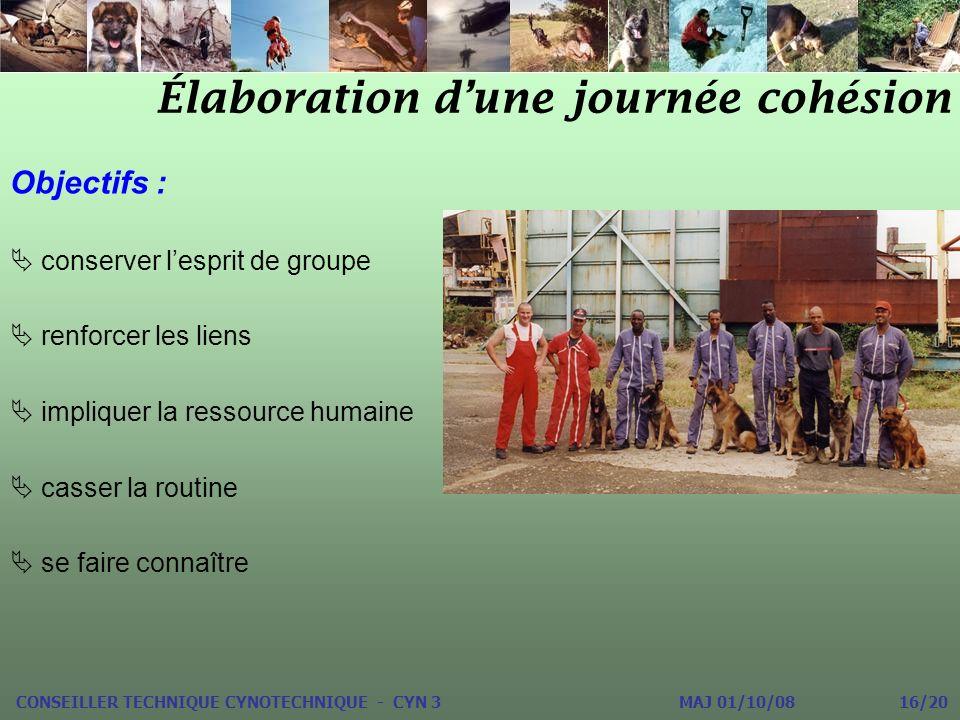Élaboration dune journée cohésion CONSEILLER TECHNIQUE CYNOTECHNIQUE - CYN 3 MAJ 01/10/08 16/20 Objectifs : conserver lesprit de groupe renforcer les