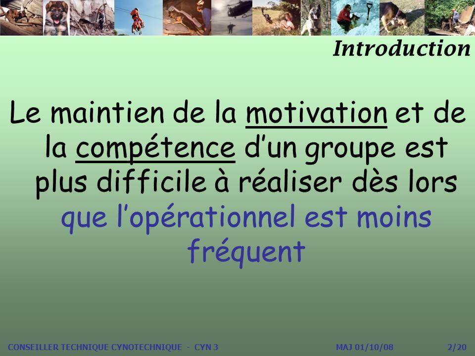 Le maintien de la motivation et de la compétence dun groupe est plus difficile à réaliser dès lors que lopérationnel est moins fréquent Introduction CONSEILLER TECHNIQUE CYNOTECHNIQUE - CYN 3 MAJ 01/10/08 2/20