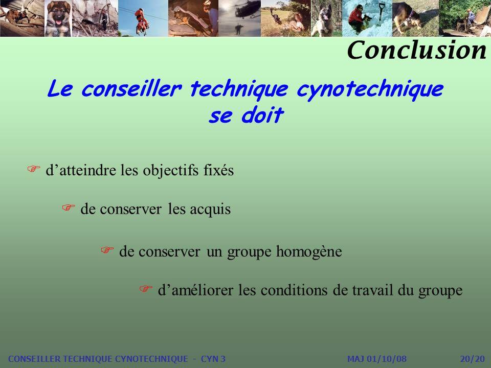 Conclusion CONSEILLER TECHNIQUE CYNOTECHNIQUE - CYN 3 MAJ 01/10/08 20/20 Le conseiller technique cynotechnique se doit datteindre les objectifs fixés