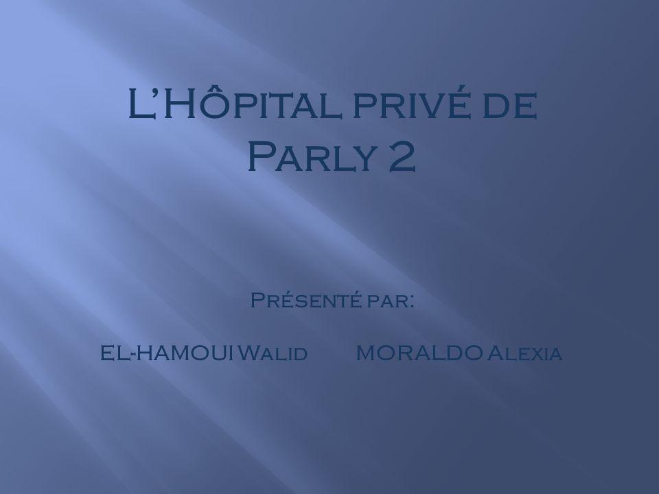 LHôpital privé de Parly 2 Présenté par: EL-HAMOUI Walid MORALDO Alexia