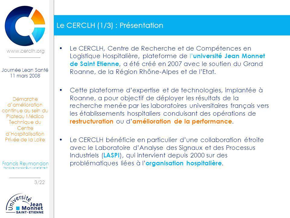 Démarche damélioration continue au sein du Plateau Médico Technique du Centre dHospitalisation Privée de la Loire 4/22 Journée Lean Santé 11 mars 2008 Francis Reymondon francis.reymondon@univ-st-etienne.fr www.cerclh.org Le CERCLH (2/3) : Axes dintervention Fort dune équipe de 5 personnes, ingénieurs et docteurs en Génie Industriel, spécialisés dans lorganisation hospitalière, le CERCLH intervient sur cinq axes auprès des établissements hospitaliers : – Conception de nouveaux services : utilisation des outils informatiques de modélisation dentreprise, de simulation de flux et de recherche opérationnelle pour le dimensionnement et lorganisation de nouveaux services hospitaliers et plateaux techniques.