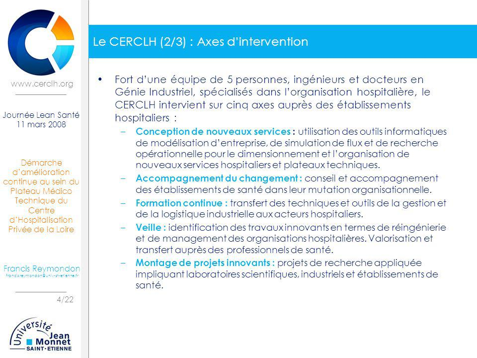 Démarche damélioration continue au sein du Plateau Médico Technique du Centre dHospitalisation Privée de la Loire 5/22 Journée Lean Santé 11 mars 2008 Francis Reymondon francis.reymondon@univ-st-etienne.fr www.cerclh.org Le CERCLH (3/3) : Secteurs dexpertise Léquipe du CERCLH intervient sur des projets de conception et dorganisation principalement dans les secteurs hospitaliers suivants : – Les plateaux techniques : Blocs opératoires, Services de stérilisation, Services dimagerie ; – Les plateformes mutualisées : Stérilisation, Logistique hospitalière ; – Les centres de radiothérapie par particules : protonthérapie, hadronthérapie ; – Les Pharmacies à Usage Intérieur ; – LHospitalisation A Domicile.