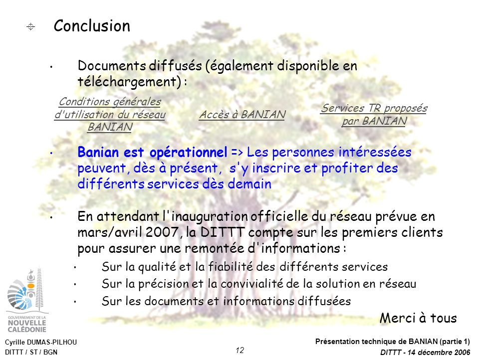 Cyrille DUMAS-PILHOU DITTT / ST / BGN Présentation technique de BANIAN (partie 1) DITTT - 14 décembre 2006 12 Conclusion Documents diffusés (également