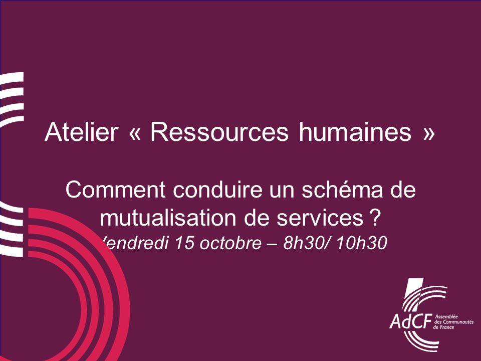 Atelier « Ressources humaines » Comment conduire un schéma de mutualisation de services ? Vendredi 15 octobre – 8h30/ 10h30