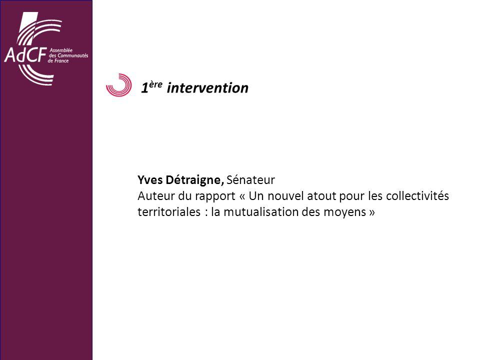 1 ère intervention Yves Détraigne, Sénateur Auteur du rapport « Un nouvel atout pour les collectivités territoriales : la mutualisation des moyens »