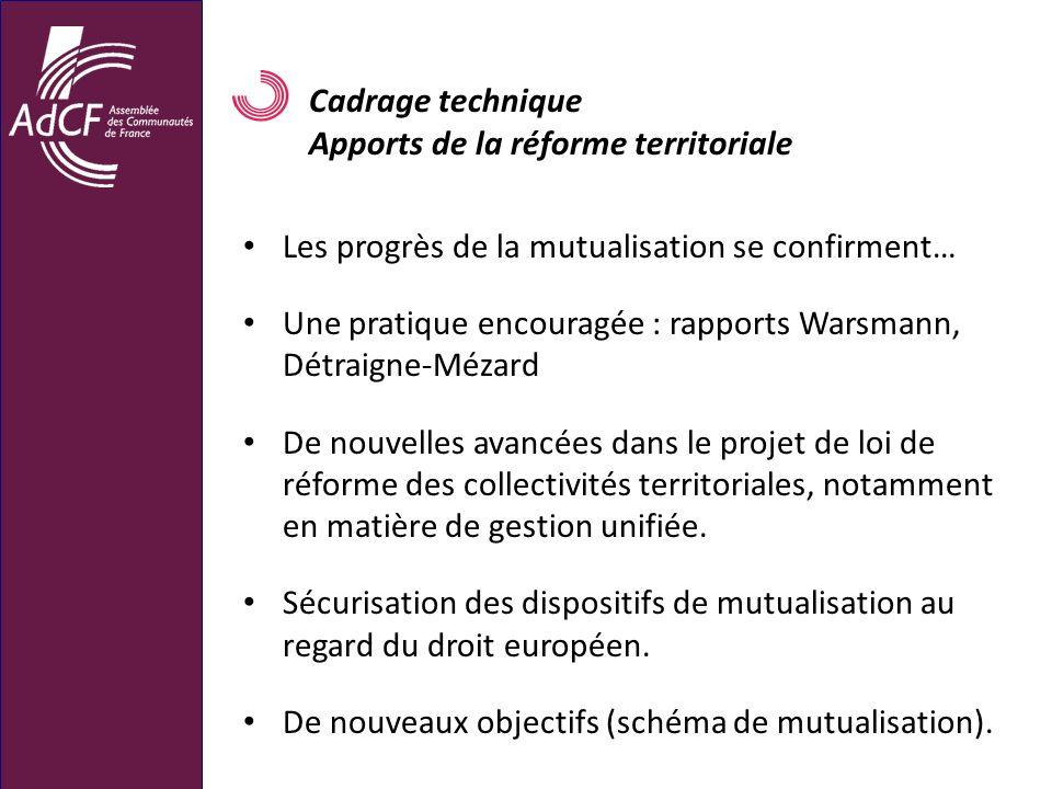 Cadrage technique Apports de la réforme territoriale Les progrès de la mutualisation se confirment… Une pratique encouragée : rapports Warsmann, Détra