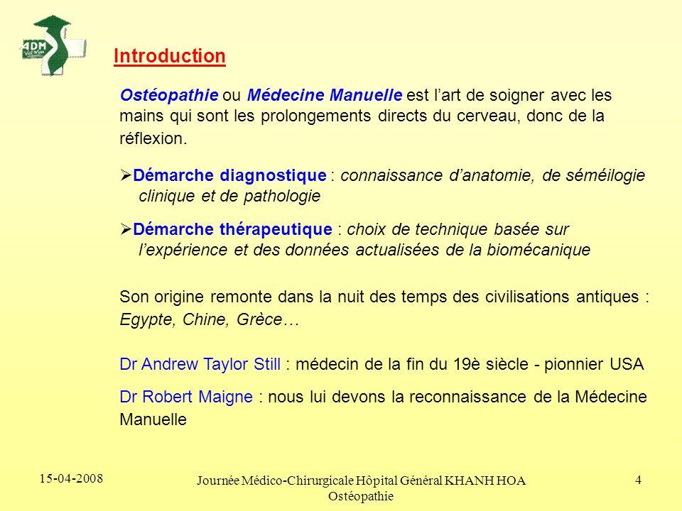 15-04-2008 Journée Médico-Chirurgicale Hôpital Général KHANH HOA Ostéopathie 4 Introduction Ostéopathie ou Médecine Manuelle est lart de soigner avec