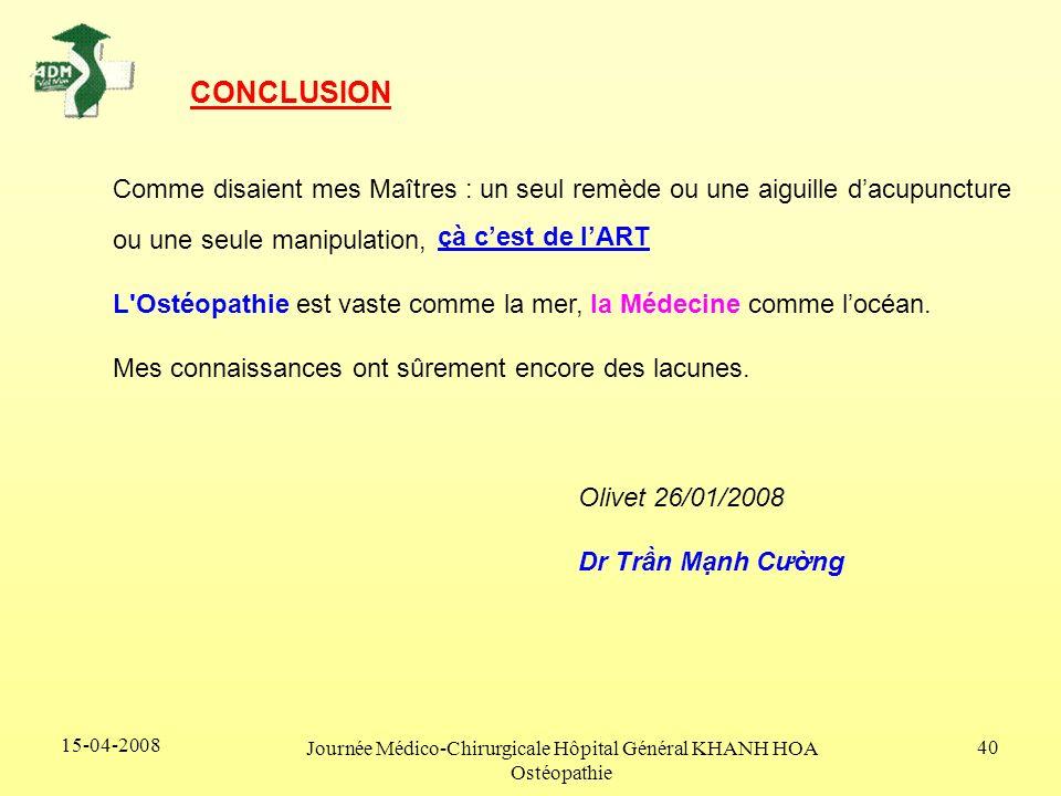 15-04-2008 Journée Médico-Chirurgicale Hôpital Général KHANH HOA Ostéopathie 40 CONCLUSION Comme disaient mes Maîtres : un seul remède ou une aiguille